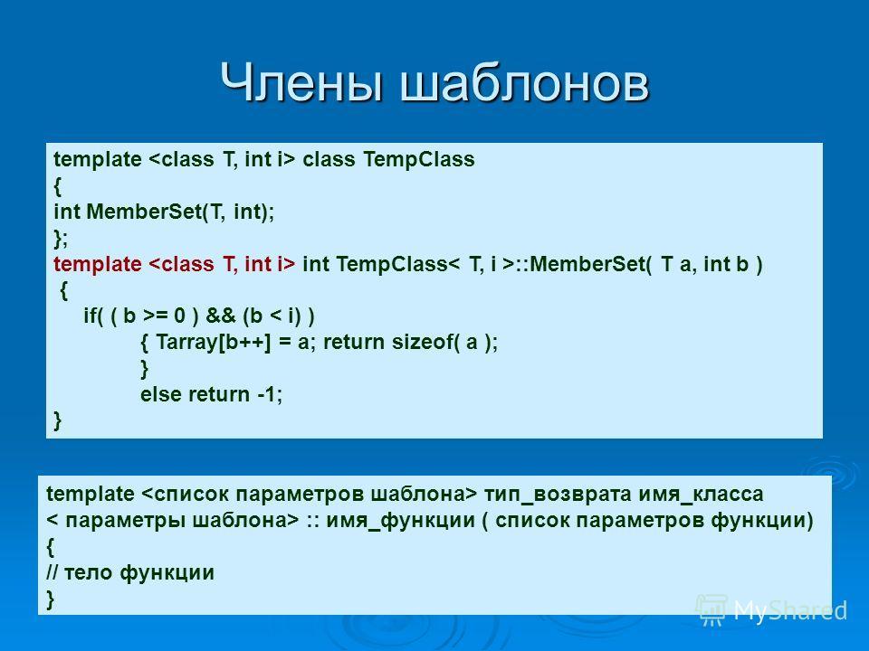 Члены шаблонов template class TempClass { int MemberSet(T, int); }; template int TempClass ::MemberSet( T a, int b ) { if( ( b >= 0 ) && (b < i) ) { Tarray[b++] = a; return sizeof( a ); } else return -1; } template тип_возврата имя_класса :: имя_функ