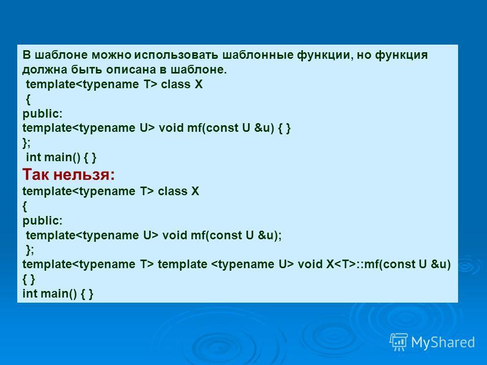 В шаблоне можно использовать шаблонные функции, но функция должна быть описана в шаблоне. template class X { public: template void mf(const U &u) { } }; int main() { } Так нельзя: template class X { public: template void mf(const U &u); }; template t