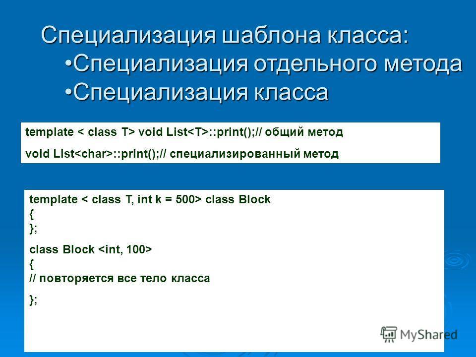 Специализация шаблона класса: Специализация отдельного методаСпециализация отдельного метода Специализация классаСпециализация класса template void List ::print();// общий метод void List ::print();// специализированный метод template class Block { }