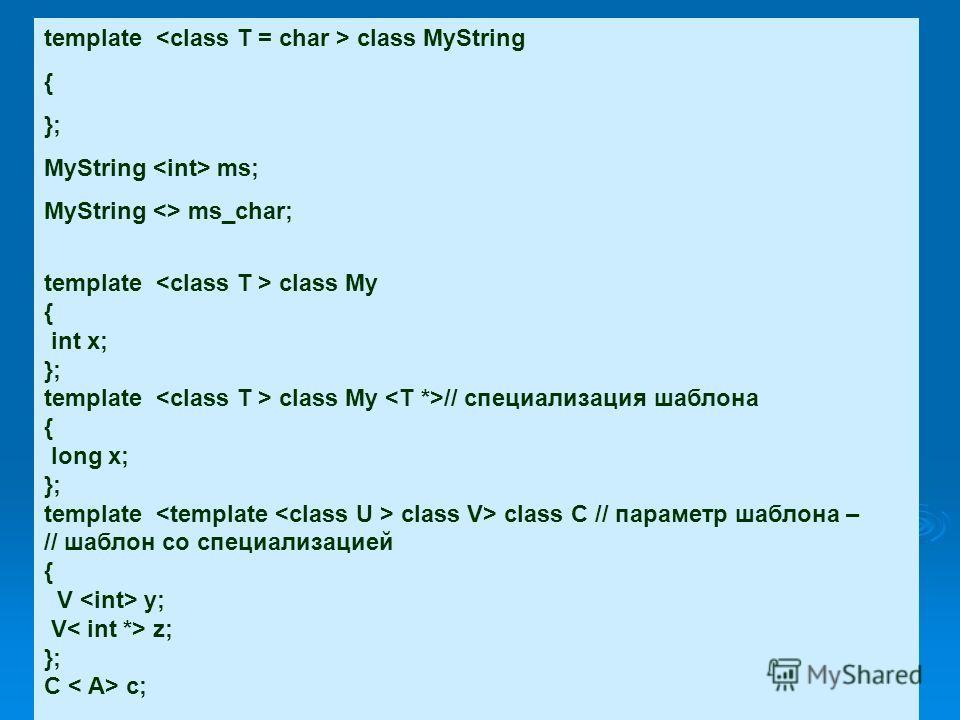 template class MyString { }; MyString ms; MyString  ms_char; template class My { int x; }; template class My // специализация шаблона { long x; }; template class V> class C // параметр шаблона – // шаблон со специализацией { V y; V z; }; C c;