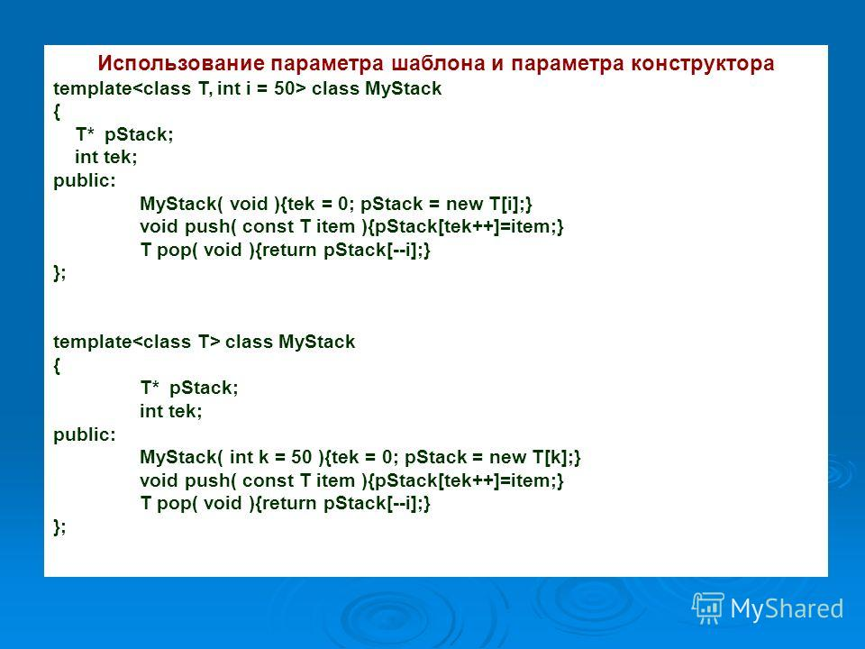 Использование параметра шаблона и параметра конструктора template class MyStack { T* pStack; int tek; public: MyStack( void ){tek = 0; pStack = new T[i];} void push( const T item ){pStack[tek++]=item;} T pop( void ){return pStack[--i];} }; template c