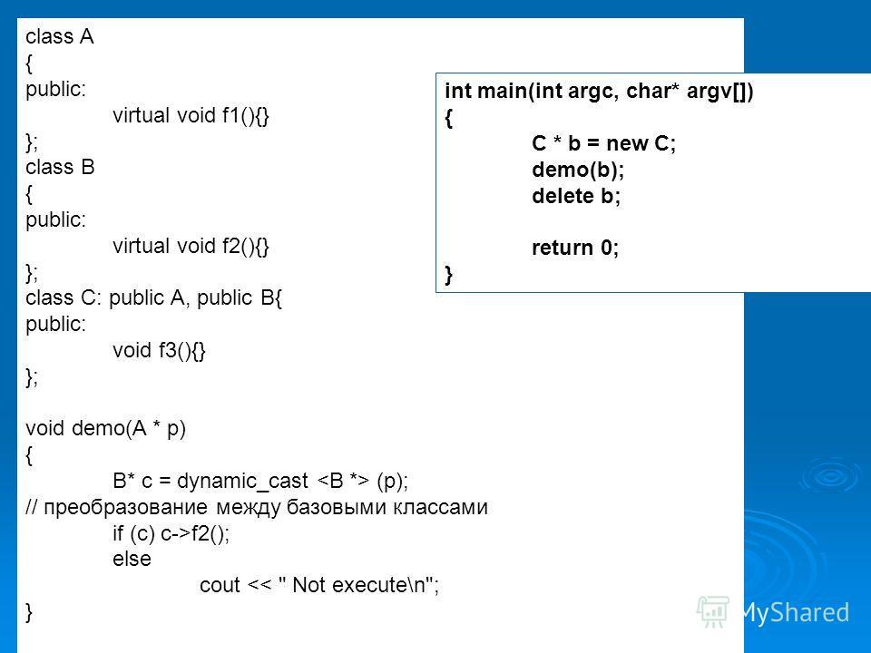 class A { public: virtual void f1(){} }; class B { public: virtual void f2(){} }; class C: public A, public B{ public: void f3(){} }; void demo(A * p) { B* c = dynamic_cast (p); // преобразование между базовыми классами if (c) c->f2(); else cout