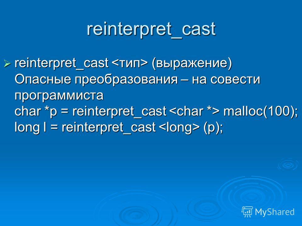 reinterpret_cast reinterpret_cast (выражение) Опасные преобразования – на совести программиста char *p = reinterpret_cast malloc(100); long l = reinterpret_cast (p); reinterpret_cast (выражение) Опасные преобразования – на совести программиста char *