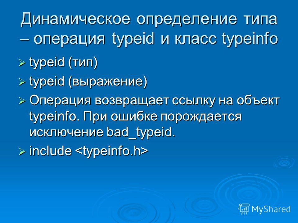 Динамическое определение типа – операция typeid и класс typeinfo typeid (тип) typeid (тип) typeid (выражение) typeid (выражение) Операция возвращает ссылку на объект typeinfo. При ошибке порождается исключение bad_typeid. Операция возвращает ссылку н