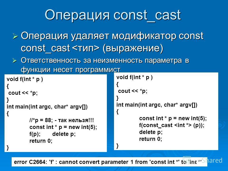 Операция const_cast Операция удаляет модификатор const const_cast (выражение) Операция удаляет модификатор const const_cast (выражение) Ответственность за неизменность параметра в функции несет программист Ответственность за неизменность параметра в