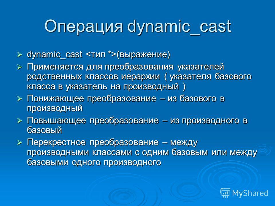 Операция dynamic_cast dynamic_cast (выражение) dynamic_cast (выражение) Применяется для преобразования указателей родственных классов иерархии ( указателя базового класса в указатель на производный ) Применяется для преобразования указателей родствен