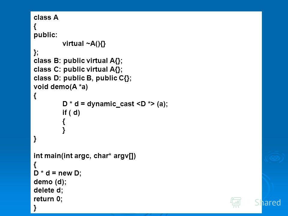 class A { public: virtual ~A(){} }; class B: public virtual A{}; class C: public virtual A{}; class D: public B, public C{}; void demo(A *a) { D * d = dynamic_cast (a); if ( d) { } int main(int argc, char* argv[]) { D * d = new D; demo (d); delete d;