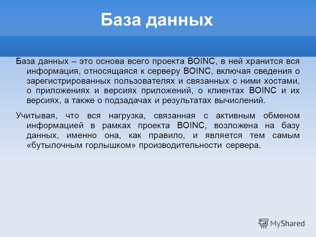 База данных База данных – это основа всего проекта BOINC, в ней хранится вся информация, относящаяся к серверу BOINC, включая сведения о зарегистрированных пользователях и связанных с ними хостами, о приложениях и версиях приложений, о клиентах BOINC