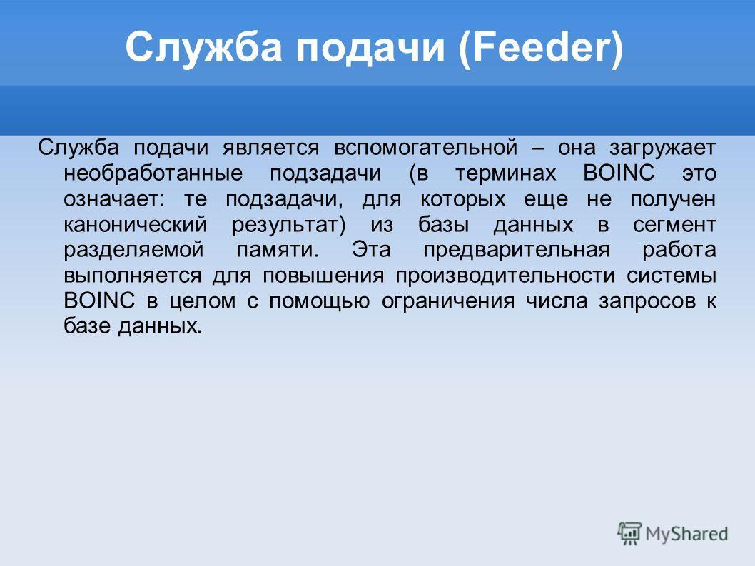 Служба подачи (Feeder) Служба подачи является вспомогательной – она загружает необработанные подзадачи (в терминах BOINC это означает: те подзадачи, для которых еще не получен канонический результат) из базы данных в сегмент разделяемой памяти. Эта п