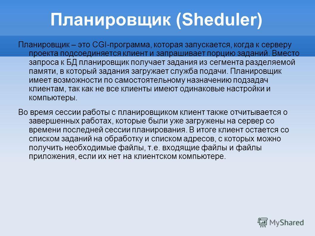 Планировщик (Sheduler) Планировщик – это CGI-программа, которая запускается, когда к серверу проекта подсоединяется клиент и запрашивает порцию заданий. Вместо запроса к БД планировщик получает задания из сегмента разделяемой памяти, в который задани