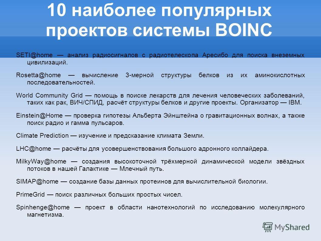 10 наиболее популярных проектов системы BOINC SETI@home анализ радиосигналов с радиотелескопа Аресибо для поиска внеземных цивилизаций. Rosetta@home вычисление 3-мерной структуры белков из их аминокислотных последовательностей. World Community Grid п