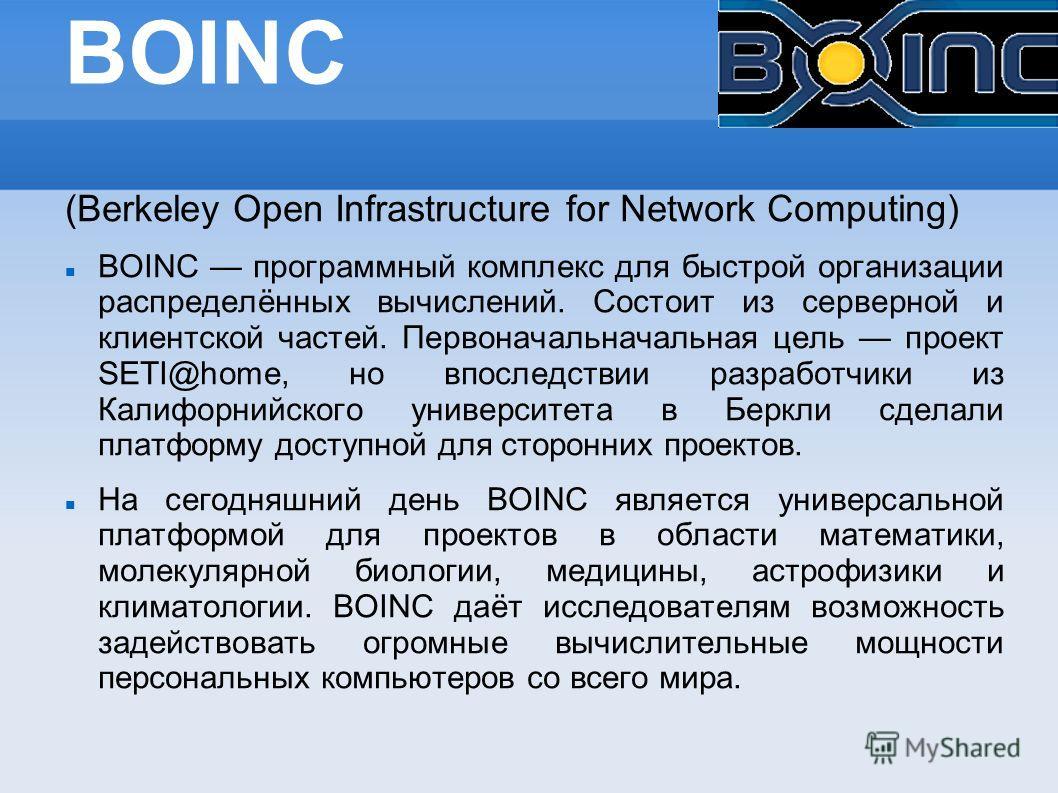 BOINC (Berkeley Open Infrastructure for Network Computing) BOINC программный комплекс для быстрой организации распределённых вычислений. Состоит из серверной и клиентской частей. Первоначальначальная цель проект SETI@home, но впоследствии разработчик