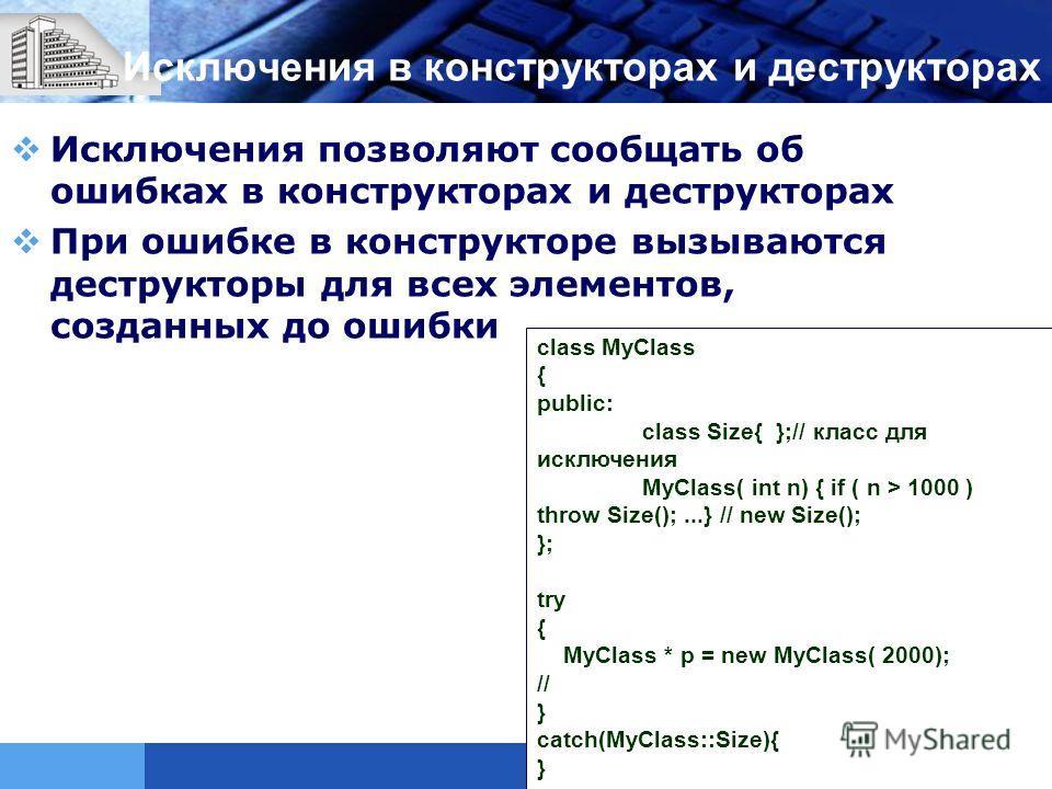 Исключения в конструкторах и деструкторах Исключения позволяют сообщать об ошибках в конструкторах и деструкторах При ошибке в конструкторе вызываются деструкторы для всех элементов, созданных до ошибки class MyClass { public: class Size{ };// класс