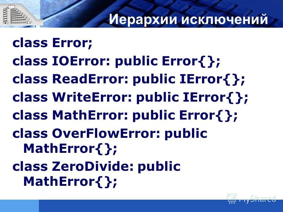 Иерархии исключений class Error; class IOError: public Error{}; class ReadError: public IError{}; class WriteError: public IError{}; class MathError: public Error{}; class OverFlowError: public MathError{}; class ZeroDivide: public MathError{};