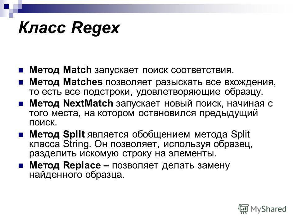 Класс Regex Метод Match запускает поиск соответствия. Метод Matches позволяет разыскать все вхождения, то есть все подстроки, удовлетворяющие образцу. Метод NextMatch запускает новый поиск, начиная с того места, на котором остановился предыдущий поис