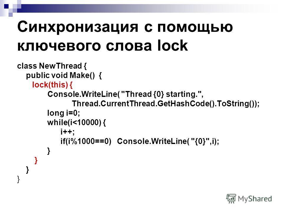 Синхронизация с помощью ключевого слова lock class NewThread { public void Make() { lock(this) { Console.WriteLine( Thread {0} starting., Thread.CurrentThread.GetHashCode().ToString()); long i=0; while(i