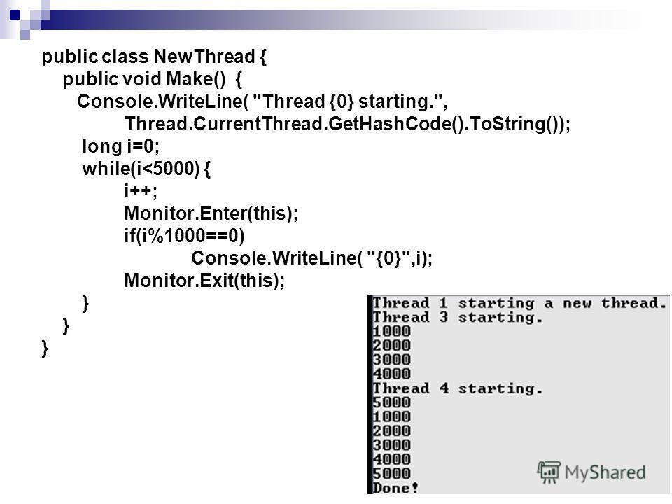 public class NewThread { public void Make() { Console.WriteLine( Thread {0} starting., Thread.CurrentThread.GetHashCode().ToString()); long i=0; while(i