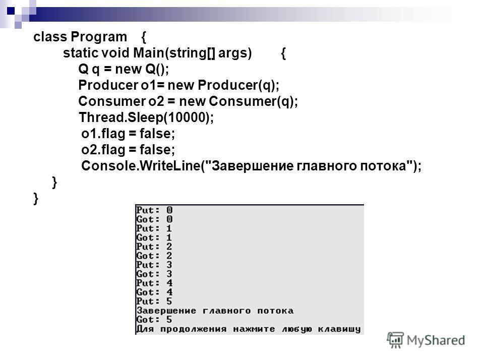 class Program { static void Main(string[] args) { Q q = new Q(); Producer o1= new Producer(q); Consumer o2 = new Consumer(q); Thread.Sleep(10000); o1.flag = false; o2.flag = false; Console.WriteLine(Завершение главного потока); }