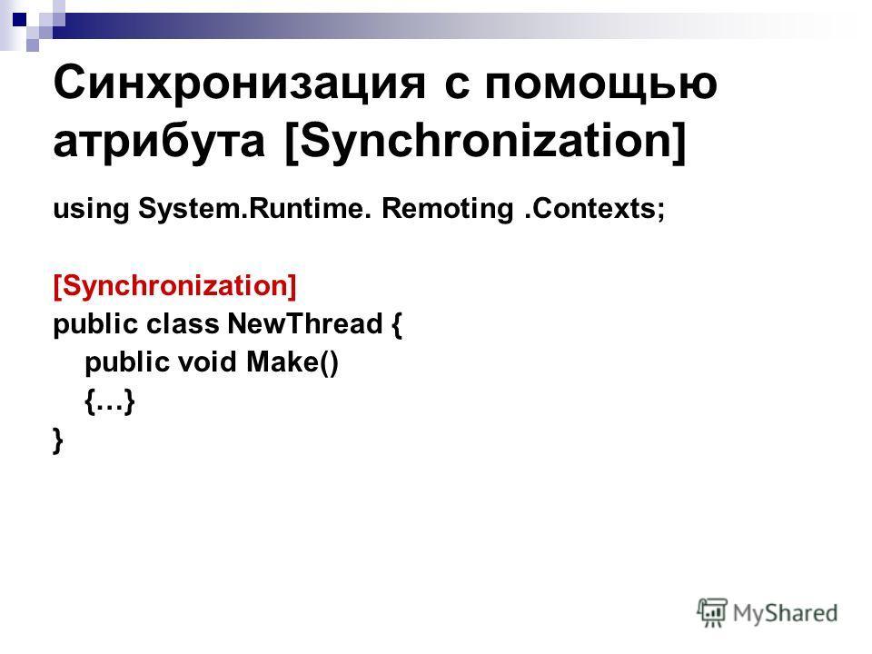 Синхронизация с помощью атрибута [Synchronization] using System.Runtime. Remoting.Contexts; [Synchronization] public class NewThread { public void Make() {…} }