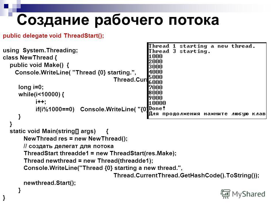 Создание рабочего потока public delegate void ThreadStart(); using System.Threading; class NewThread { public void Make() { Console.WriteLine( Thread {0} starting., Thread.CurrentThread.GetHashCode().ToString()); long i=0; while(i