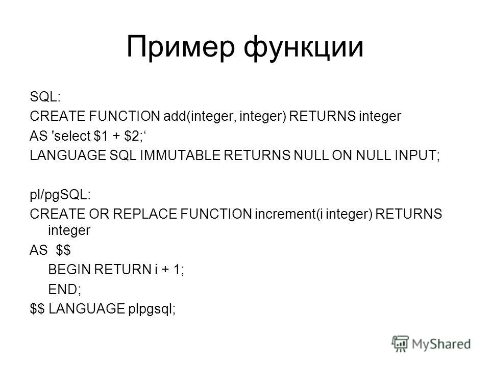 Пример функции SQL: CREATE FUNCTION add(integer, integer) RETURNS integer AS 'select $1 + $2; LANGUAGE SQL IMMUTABLE RETURNS NULL ON NULL INPUT; pl/pgSQL: CREATE OR REPLACE FUNCTION increment(i integer) RETURNS integer AS $$ BEGIN RETURN i + 1; END;