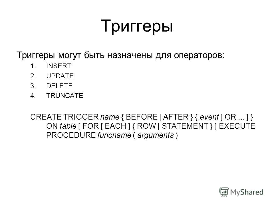 Триггеры Триггеры могут быть назначены для операторов: 1.INSERT 2.UPDATE 3.DELETE 4.TRUNCATE CREATE TRIGGER name { BEFORE | AFTER } { event [ OR... ] } ON table [ FOR [ EACH ] { ROW | STATEMENT } ] EXECUTE PROCEDURE funcname ( arguments )