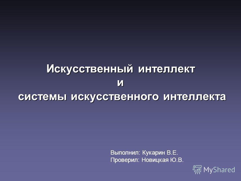 Искусственный интеллект и системы искусственного интеллекта Выполнил: Кукарин В.Е. Проверил: Новицкая Ю.В.
