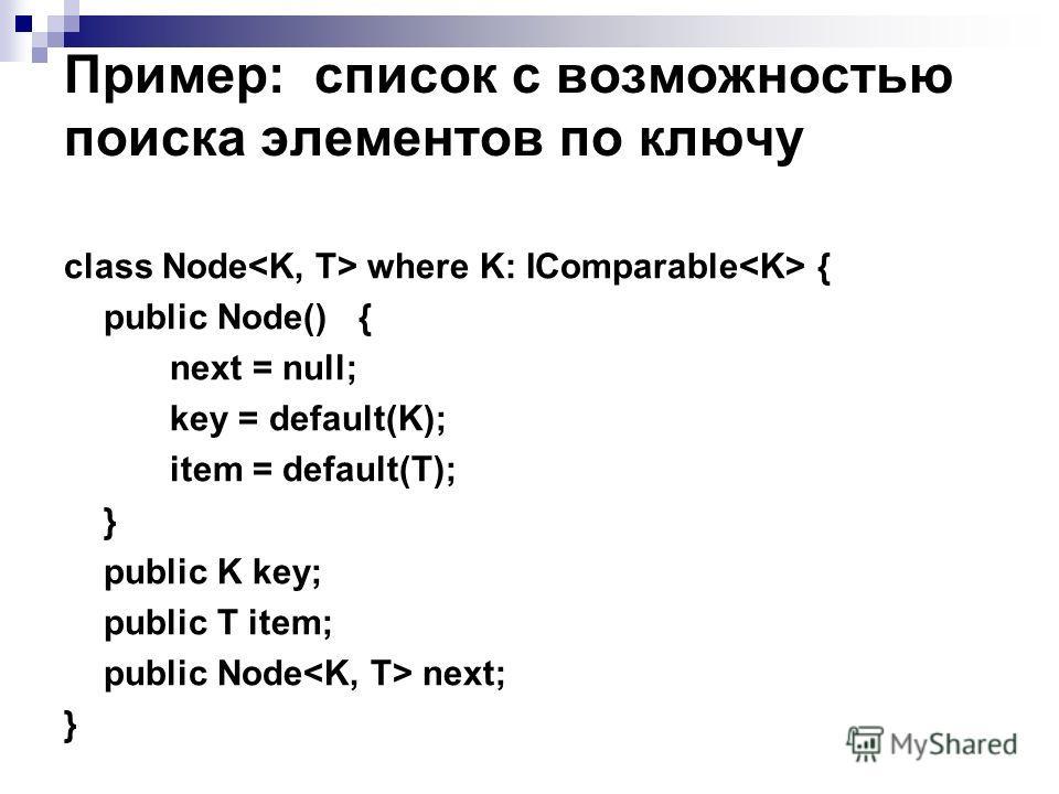 Пример: список с возможностью поиска элементов по ключу class Node where K: IComparable { public Node() { next = null; key = default(K); item = default(T); } public K key; public T item; public Node next; }