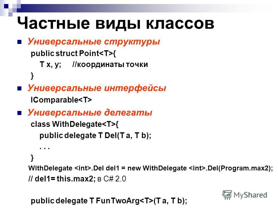 Частные виды классов Универсальные структуры public struct Point { T x, y;//координаты точки } Универсальные интерфейсы IComparable Универсальные делегаты class WithDelegate { public delegate T Del(T a, T b);... } WithDelegate.Del del1 = new WithDele