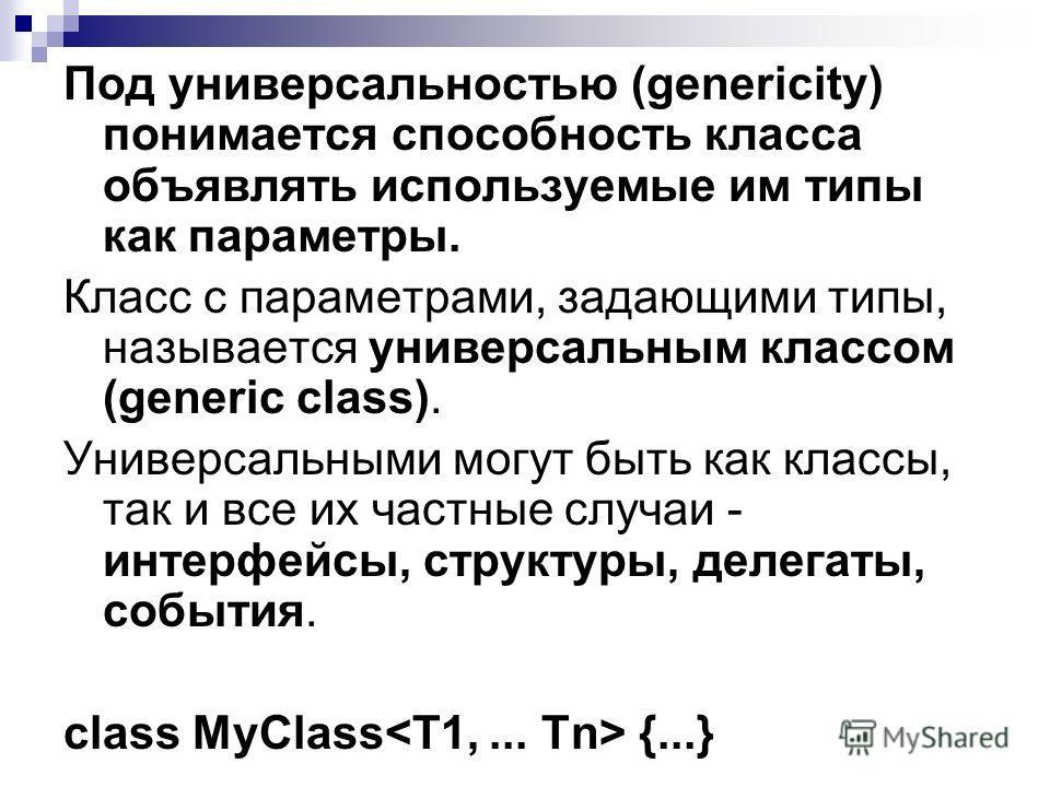 Под универсальностью (genericity) понимается способность класса объявлять используемые им типы как параметры. Класс с параметрами, задающими типы, называется универсальным классом (generic class). Универсальными могут быть как классы, так и все их ча