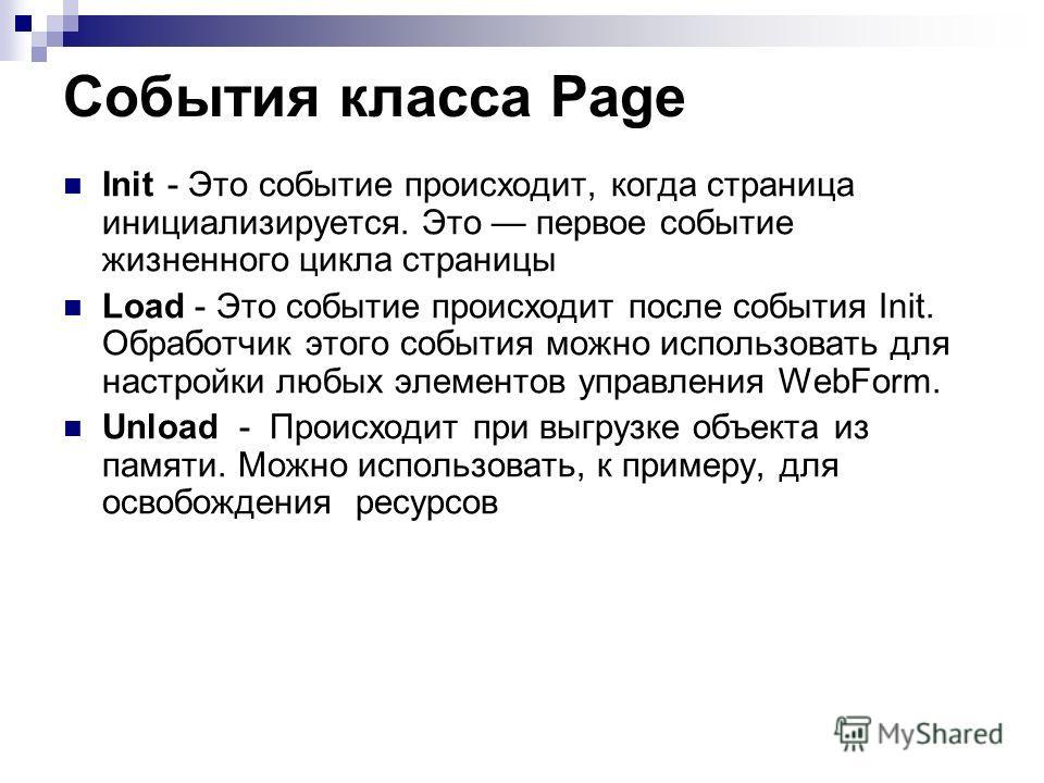 События класса Page Init - Это событие происходит, когда страница инициализируется. Это первое событие жизненного цикла страницы Load - Это событие происходит после события Init. Обработчик этого события можно использовать для настройки любых элемент