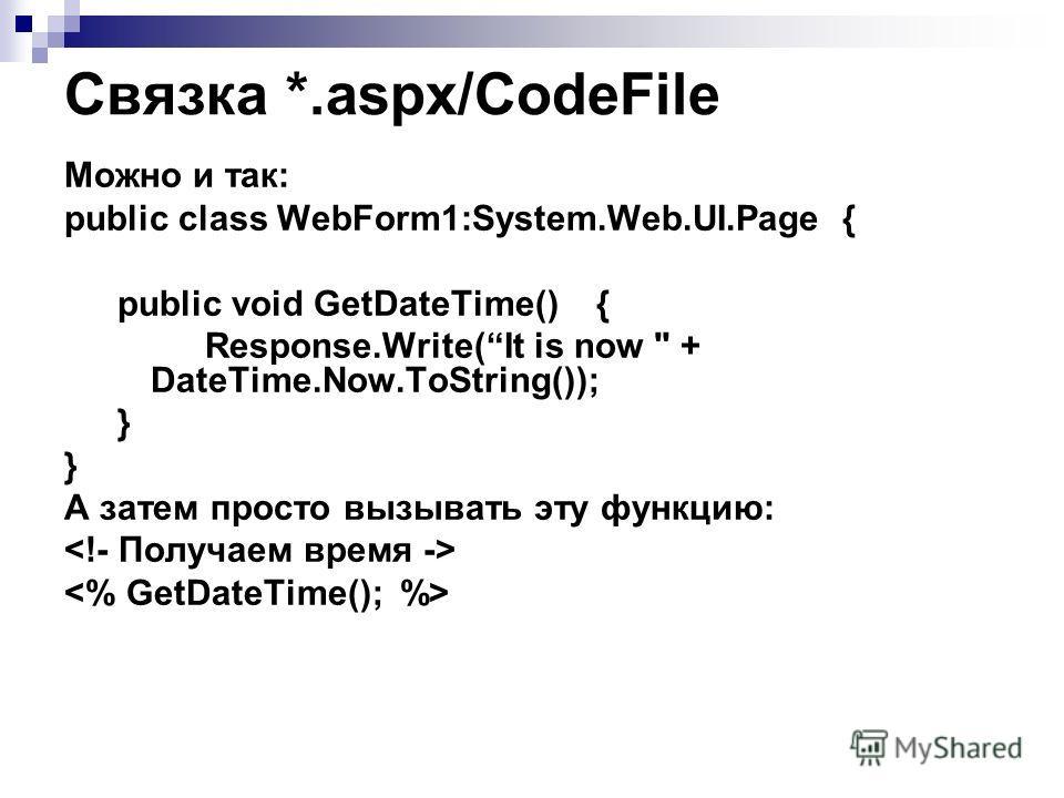 Связка *.aspx/CodeFile Можно и так: public class WebForm1:System.Web.UI.Page { public void GetDateTime() { Response.Write(It is now  + DateTime.Now.ToString()); } А затем просто вызывать эту функцию: