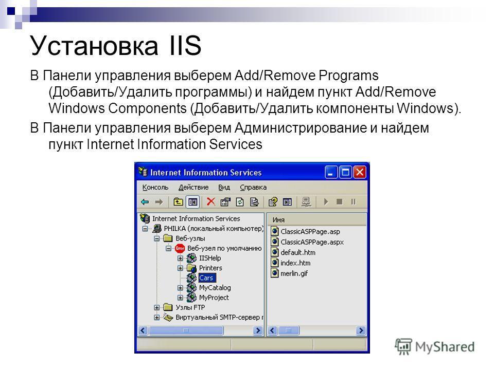 Установка IIS В Панели управления выберем Add/Remove Programs (Добавить/Удалить программы) и найдем пункт Add/Remove Windows Components (Добавить/Удалить компоненты Windows). В Панели управления выберем Администрирование и найдем пункт Internet Infor