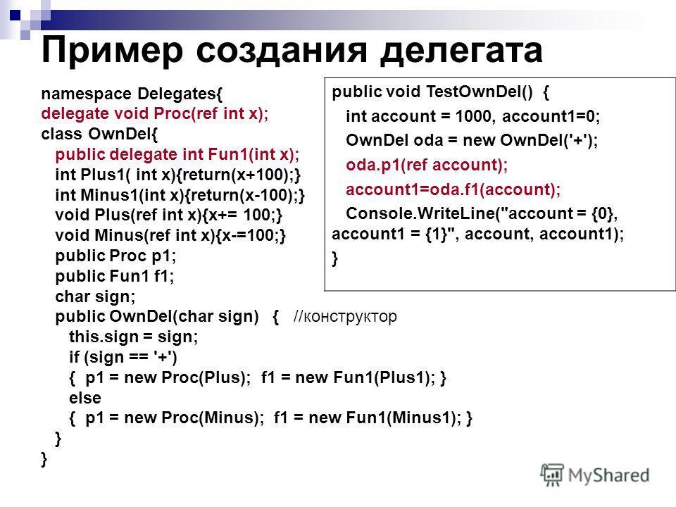 Пример создания делегата namespace Delegates{ delegate void Proc(ref int x); class OwnDel{ public delegate int Fun1(int x); int Plus1( int x){return(x+100);} int Minus1(int x){return(x-100);} void Plus(ref int x){x+= 100;} void Minus(ref int x){x-=10