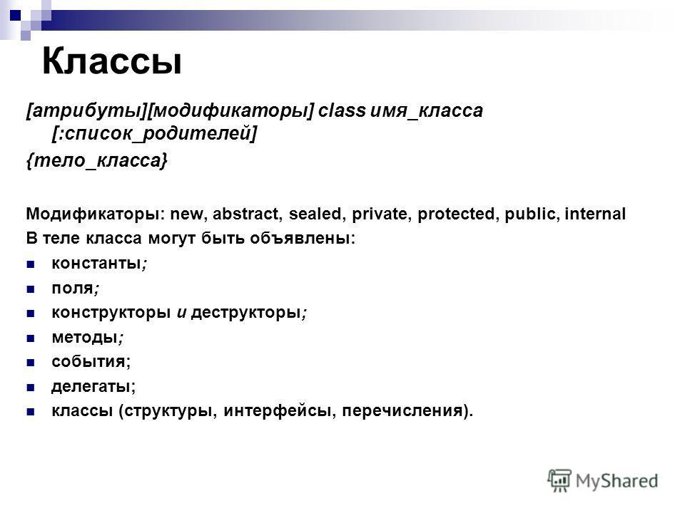 Классы [атрибуты][модификаторы] class имя_класса [:список_родителей] {тело_класса} Модификаторы: new, abstract, sealed, private, protected, public, internal В теле класса могут быть объявлены: константы; поля; конструкторы и деструкторы; методы; собы