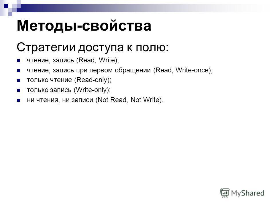 Методы-свойства Стратегии доступа к полю: чтение, запись (Read, Write); чтение, запись при первом обращении (Read, Write-once); только чтение (Read-only); только запись (Write-only); ни чтения, ни записи (Not Read, Not Write).