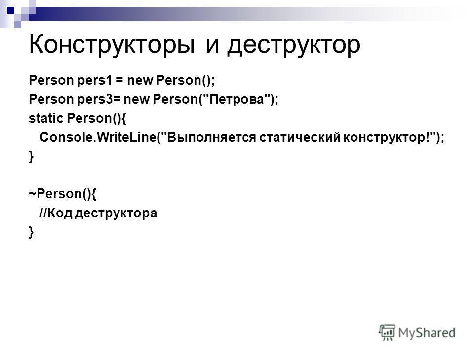 Конструкторы и деструктор Person pers1 = new Person(); Person pers3= new Person(Петрова); static Person(){ Console.WriteLine(Выполняется статический конструктор!); } ~Person(){ //Код деструктора }