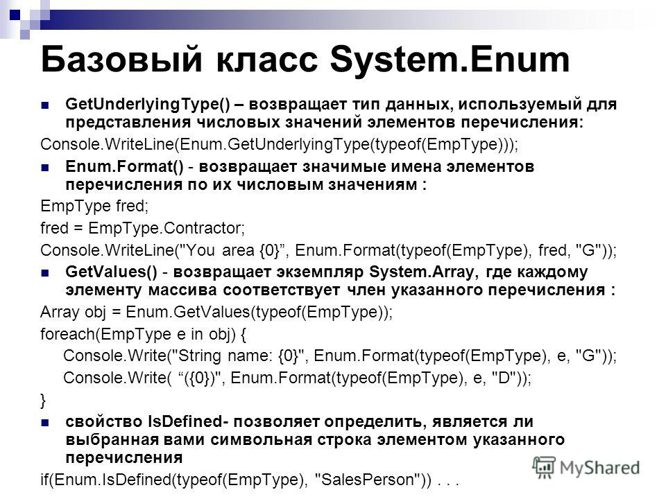 Базовый класс System.Enum GetUnderlyingType() – возвращает тип данных, используемый для представления числовых значений элементов перечисления: Console.WriteLine(Enum.GetUnderlyingType(typeof(EmpType))); Enum.Format() - возвращает значимые имена элем