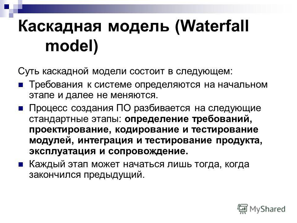 Каскадная модель (Waterfall model) Суть каскадной модели состоит в следующем: Требования к системе определяются на начальном этапе и далее не меняются. Процесс создания ПО разбивается на следующие стандартные этапы: определение требований, проектиров