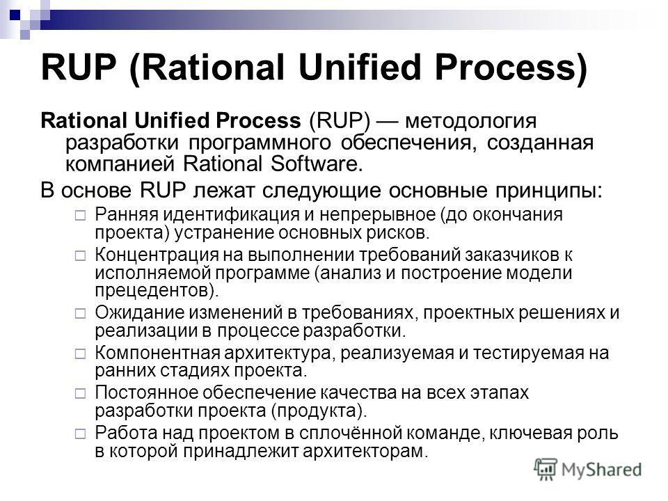 RUP (Rational Unified Process) Rational Unified Process (RUP) методология разработки программного обеспечения, созданная компанией Rational Software. В основе RUP лежат следующие основные принципы: Ранняя идентификация и непрерывное (до окончания про