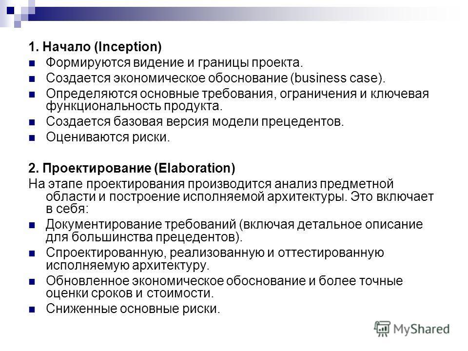 1. Начало (Inception) Формируются видение и границы проекта. Создается экономическое обоснование (business case). Определяются основные требования, ограничения и ключевая функциональность продукта. Создается базовая версия модели прецедентов. Оценива