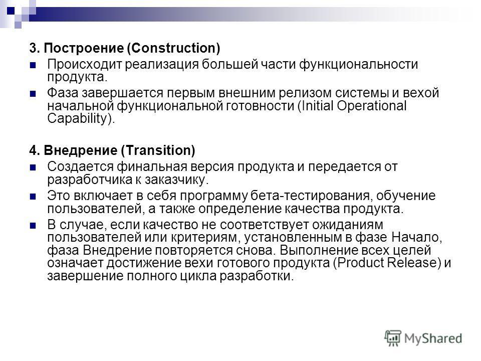 3. Построение (Construction) Происходит реализация большей части функциональности продукта. Фаза завершается первым внешним релизом системы и вехой начальной функциональной готовности (Initial Operational Capability). 4. Внедрение (Transition) Создае