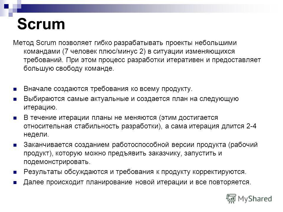 Scrum Метод Scrum позволяет гибко разрабатывать проекты небольшими командами (7 человек плюс/минус 2) в ситуации изменяющихся требований. При этом процесс разработки итеративен и предоставляет большую свободу команде. Вначале создаются требования ко
