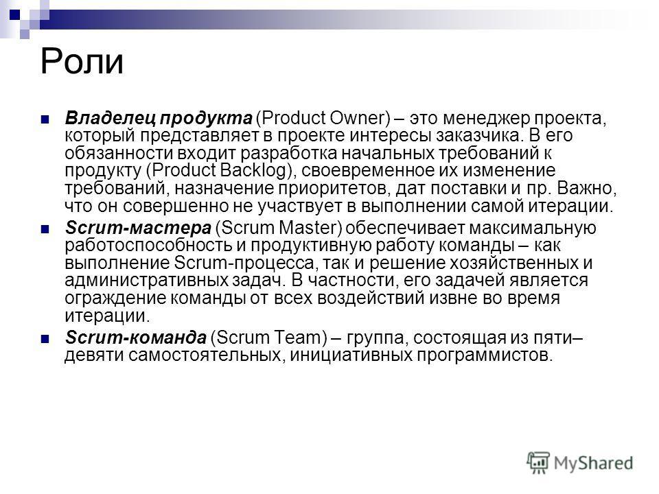 Роли Владелец продукта (Product Owner) – это менеджер проекта, который представляет в проекте интересы заказчика. В его обязанности входит разработка начальных требований к продукту (Product Backlog), своевременное их изменение требований, назначение