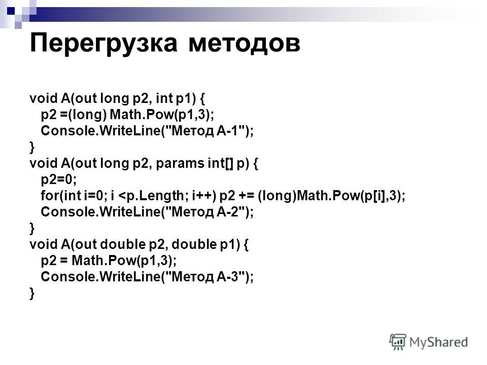 Перегрузка методов void A(out long p2, int p1) { p2 =(long) Math.Pow(p1,3); Console.WriteLine(Метод A-1); } void A(out long p2, params int[] p) { p2=0; for(int i=0; i