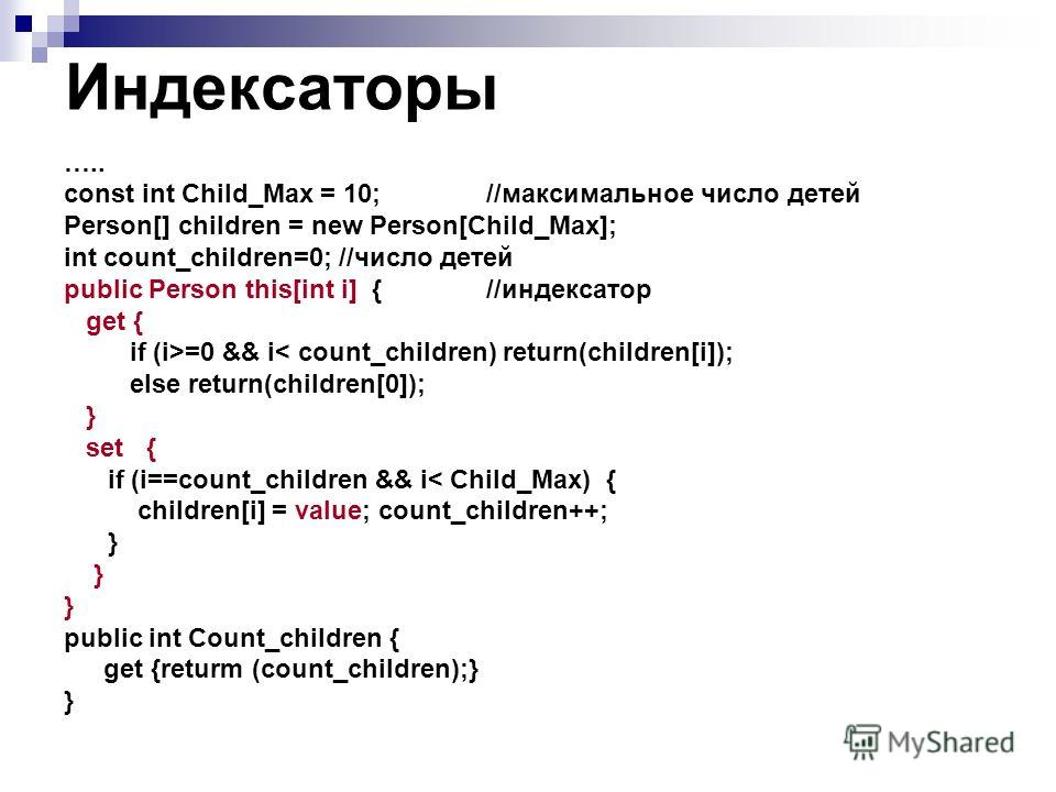 Индексаторы ….. const int Child_Max = 10; //максимальное число детей Person[] children = new Person[Child_Max]; int count_children=0; //число детей public Person this[int i] {//индексатор get { if (i>=0 && i< count_children) return(children[i]); else