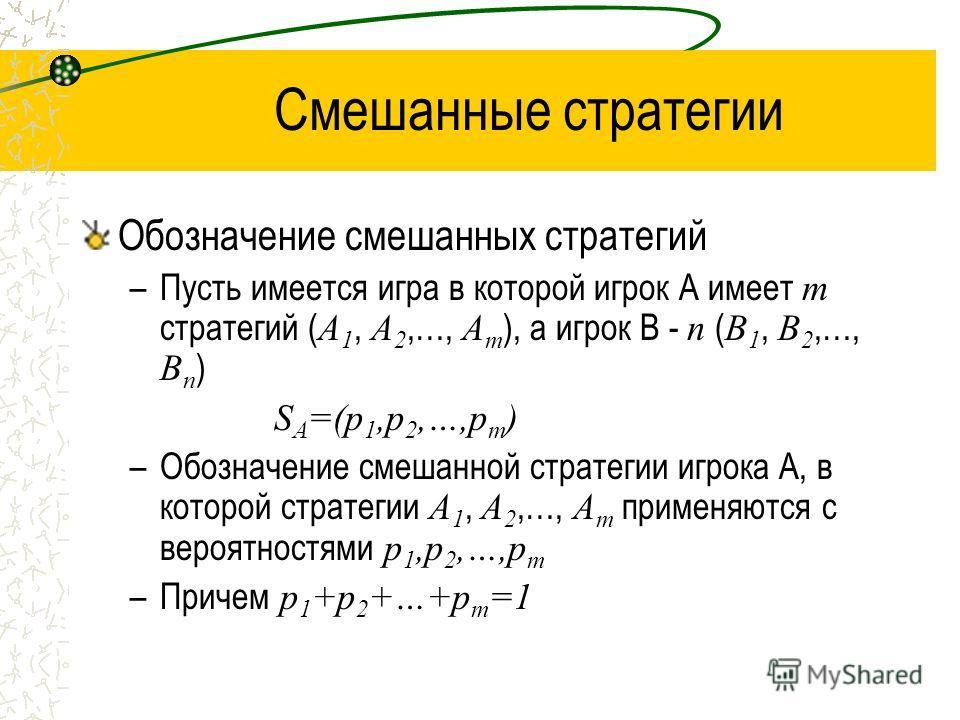 Смешанные стратегии Обозначение смешанных стратегий –Пусть имеется игра в которой игрок А имеет m стратегий ( A 1, A 2,…, A m ), а игрок В - n ( B 1, B 2,…, B n ) S A =(p 1,p 2,…,p m ) –Обозначение смешанной стратегии игрока А, в которой стратегии A
