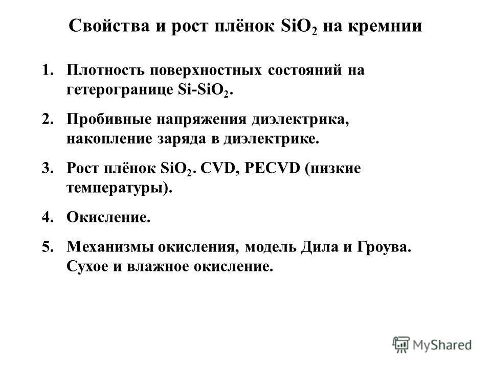 Свойства и рост плёнок SiO 2 на кремнии 1.Плотность поверхностных состояний на гетерогранице Si-SiO 2. 2.Пробивные напряжения диэлектрика, накопление заряда в диэлектрике. 3.Рост плёнок SiO 2. CVD, PECVD (низкие температуры). 4.Окисление. 5.Механизмы