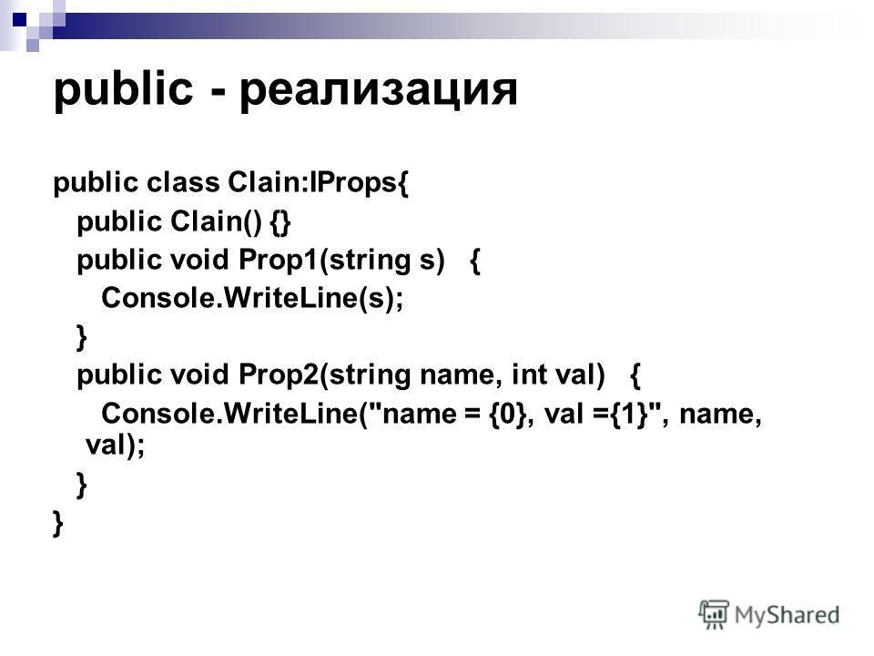 рublic - реализация public class Clain:IProps{ public Clain() {} public void Prop1(string s) { Console.WriteLine(s); } public void Prop2(string name, int val) { Console.WriteLine(name = {0}, val ={1}, name, val); }