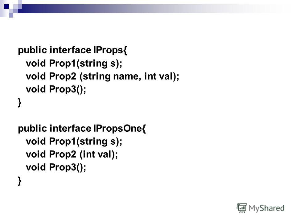public interface IProps{ void Prop1(string s); void Prop2 (string name, int val); void Prop3(); } public interface IPropsOne{ void Prop1(string s); void Prop2 (int val); void Prop3(); }